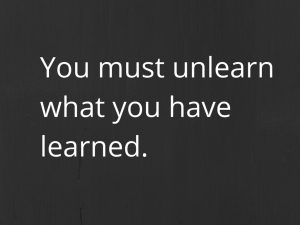 You must unlearnwhat you have learned.